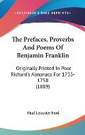 The Prefaces, Proverbs and Poems of Benjamin Franklin: Originally Printed in Poor Richard's Almanacs for 1733-1758 (1889)