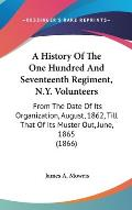 A   History of the One Hundred and Seventeenth Regiment, N.Y. Volunteers: From the Date of Its Organization, August, 1862, Till That of Its Muster Out