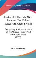 History of the Late War, Between the United States and Great Britain: Comprising a Minute Account of the Various Military and Naval Operations (1839)