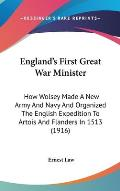 England's First Great War Minister: How Wolsey Made a New Army and Navy and Organized the English Expedition to Artois and Flanders in 1513 (1916)