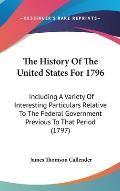 The History of the United States for 1796: Including a Variety of Interesting Particulars Relative to the Federal Government Previous to That Period (