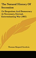 The Natural History of Secession: Or Despotism and Democracy at Necessary, Eternal, Exterminating War (1865)