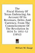 The Fiscal History of Texas Embracing an Account of Its Revenues, Debts and Currency, from the Commencement of the Revolution in 1834 to 1851-52 (1852