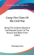 Camp-Fire Chats of the Civil War: Being the Incident, Adventure and Wayside Exploit of the Bivouac and Battle Field (1884)