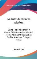 An Introduction to Algebra: Being the First Part of a Course of Mathematics, Adapted to the Method of Instruction on the American Colleges (1850)