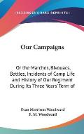 Our Campaigns: Or the Marches, Bivouacs, Battles, Incidents of Camp Life and History of Our Regiment During Its Three Years' Term of
