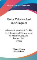 Motor Vehicles and Their Engines: A Practical Handbook on the Care, Repair and Management of Motor Trucks and Automobiles (1919)