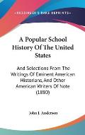A   Popular School History of the United States: And Selections from the Writings of Eminent American Historians, and Other American Writers of Note (
