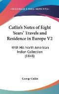 Catlin's Notes of Eight Years' Travels and Residence in Europe V2: With His North American Indian Collection (1848)