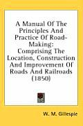 A Manual of the Principles and Practice of Road-Making: Comprising the Location, Construction and Improvement of Roads and Railroads (1850)