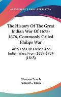 The History of the Great Indian War of 1675-1676, Commonly Called Philips War: Also the Old French and Indian Wars, from 1689-1704 (1845)