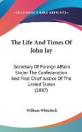 The Life and Times of John Jay: Secretary of Foreign Affairs Under the Confederation and First Chief Justice of the United States (1887)