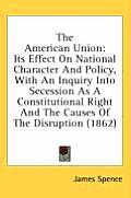 The American Union: Its Effect on National Character and Policy, with an Inquiry Into Secession as a Constitutional Right and the Causes o