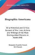 Biographia Americana: Or a Historical and Critical Account of the Lives, Actions and Writings of the Most Distinguished Persons in North Ame