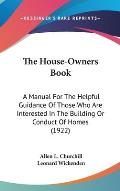 The House-Owners Book: A Manual for the Helpful Guidance of Those Who Are Interested in the Building or Conduct of Homes (1922)