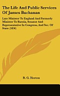 The Life and Public Services of James Buchanan: Late Minister to England and Formerly Minister to Russia, Senator and Representative in Congress, and