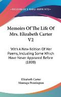 Memoirs of the Life of Mrs. Elizabeth Carter V2: With a New Edition of Her Poems, Including Some Which Have Never Appeared Before (1808)