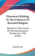 Discourses Relating to the Evidences of Revealed Religion: Delivered in the Church of the Universalists, at Philadelphia, 1796 (1796)