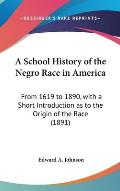 A School History of the Negro Race in America: From 1619 to 1890, with a Short Introduction as to the Origin of the Race (1891)