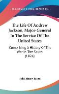 The Life of Andrew Jackson, Major-General in the Service of the United States: Comprising a History of the War in the South (1824)