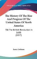 The History of the Rise and Progress of the United States of North America: Till the British Revolution in 1688 (1827)