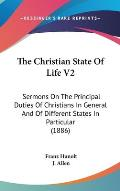 The Christian State of Life V2: Sermons on the Principal Duties of Christians in General and of Different States in Particular (1886)