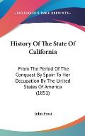 History of the State of California: From the Period of the Conquest by Spain to Her Occupation by the United States of America (1851)