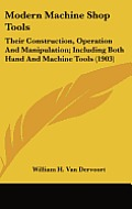Modern Machine Shop Tools: Their Construction, Operation and Manipulation; Including Both Hand and Machine Tools (1903)