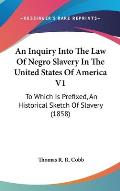 An Inquiry Into the Law of Negro Slavery in the United States of America V1: To Which Is Prefixed, an Historical Sketch of Slavery (1858)