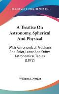 A Treatise on Astronomy, Spherical and Physical: With Astronomical Problems and Solar, Lunar and Other Astronomical Tables (1872)
