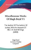 Miscellaneous Works of Hugh Boyd V1: The Author of the Letters of Junius; With an Account of His Life and Writings (1800)