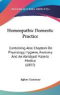 Homeopathic Domestic Practice: Containing Also Chapters on Physiology, Hygiene, Anatomy and an Abridged Materia Medica (1857)