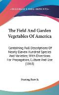 The Field and Garden Vegetables of America: Containing Full Descriptions of Nearly Eleven Hundred Species and Varieties; With Directions for Propagati