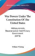 War Powers Under the Constitution of the United States: Military Arrests, Reconstruction and Military Government (1871)