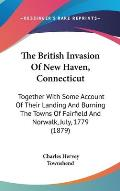 The British Invasion of New Haven, Connecticut: Together with Some Account of Their Landing and Burning the Towns of Fairfield and Norwalk, July, 1779