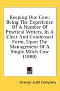 Keeping One Cow: Being the Experience of a Number of Practical Writers, in a Clear and Condensed Form, Upon the Management of a Single