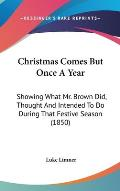 Christmas Comes But Once a Year: Showing What Mr. Brown Did, Thought and Intended to Do During That Festive Season (1850)