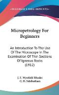 Micropetrology for Beginners: An Introduction to the Use of the Microscope in the Examination of Thin Sections of Igneous Rocks (1912)