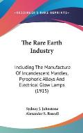 The Rare Earth Industry: Including the Manufacture of Incandescent Mantles, Pyrophoric Alloys and Electrical Glow Lamps (1915)
