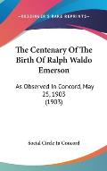 The Centenary of the Birth of Ralph Waldo Emerson: As Observed in Concord, May 25, 1903 (1903)