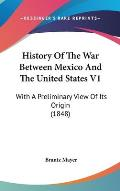 History of the War Between Mexico and the United States V1: With a Preliminary View of Its Origin (1848)