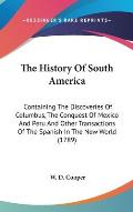 The History of South America: Containing the Discoveries of Columbus, the Conquest of Mexico and Peru and Other Transactions of the Spanish in the N