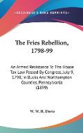 The Fries Rebellion, 1798-99: An Armed Resistance to the House Tax Law Passed by Congress, July 9, 1798, in Bucks and Northampton Counties, Pennsylv