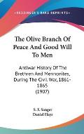 The Olive Branch of Peace and Good Will to Men: Antiwar History of the Brethren and Mennonites, During the Civil War, 1861-1865 (1907)