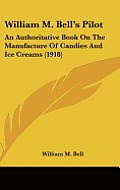 William M. Bell's Pilot: An Authoritative Book on the Manufacture of Candies and Ice Creams (1918)