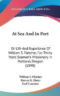At Sea and in Port: Or Life and Experience of William S. Fletcher, for Thirty Years Seaman's Missionary in Portland, Oregon (1898)