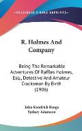 R. Holmes and Company: Being the Remarkable Adventures of Raffles Holmes, Esq., Detective and Amateur Cracksman by Birth (1906)