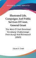 Illustrated Life, Campaigns and Public Services of Lieut. General Grant: The Hero of Fort Donelson! Vicksburg! Chattanooga! Petersburg! and Richmond!