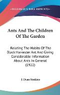 Ants and the Children of the Garden: Relating the Habits of the Black Harvester Ant and Giving Considerable Information about Ants in General (1922)