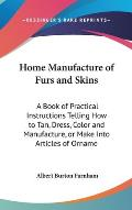Home Manufacture of Furs and Skins: A Book of Practical Instructions Telling How to Tan, Dress, Color and Manufacture, or Make Into Articles of Orname